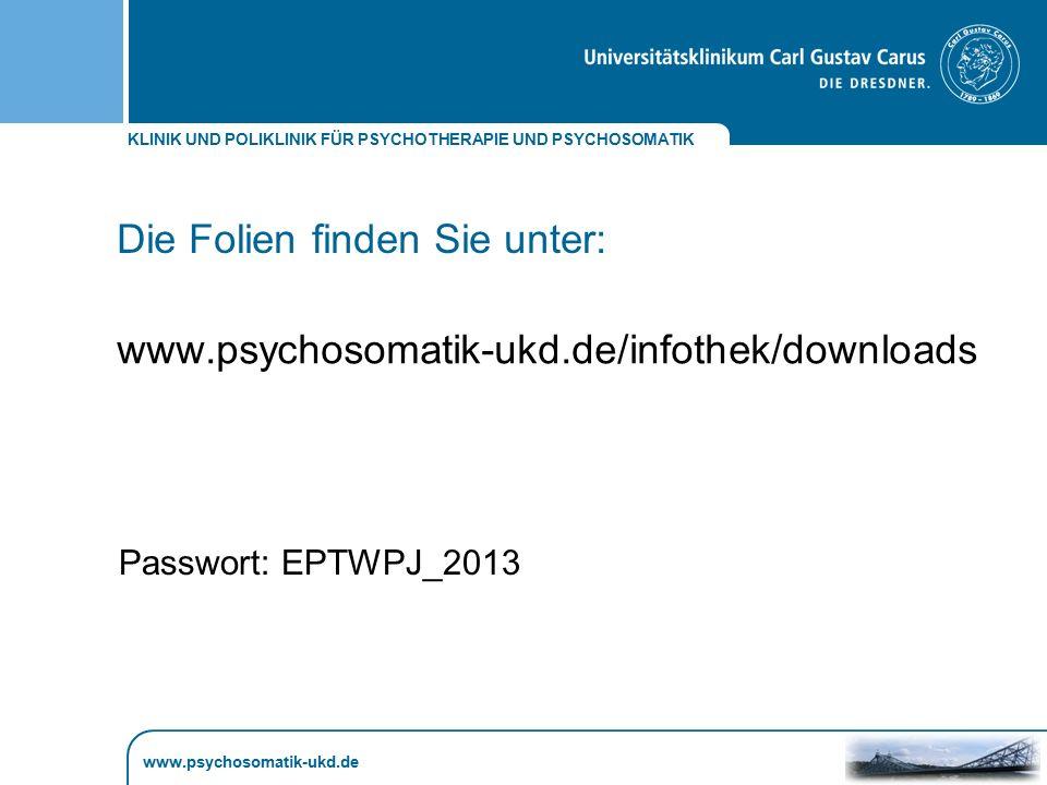 KLINIK UND POLIKLINIK FÜR PSYCHOTHERAPIE UND PSYCHOSOMATIK Die Folien finden Sie unter: www.psychosomatik-ukd.de www.psychosomatik-ukd.de/infothek/dow