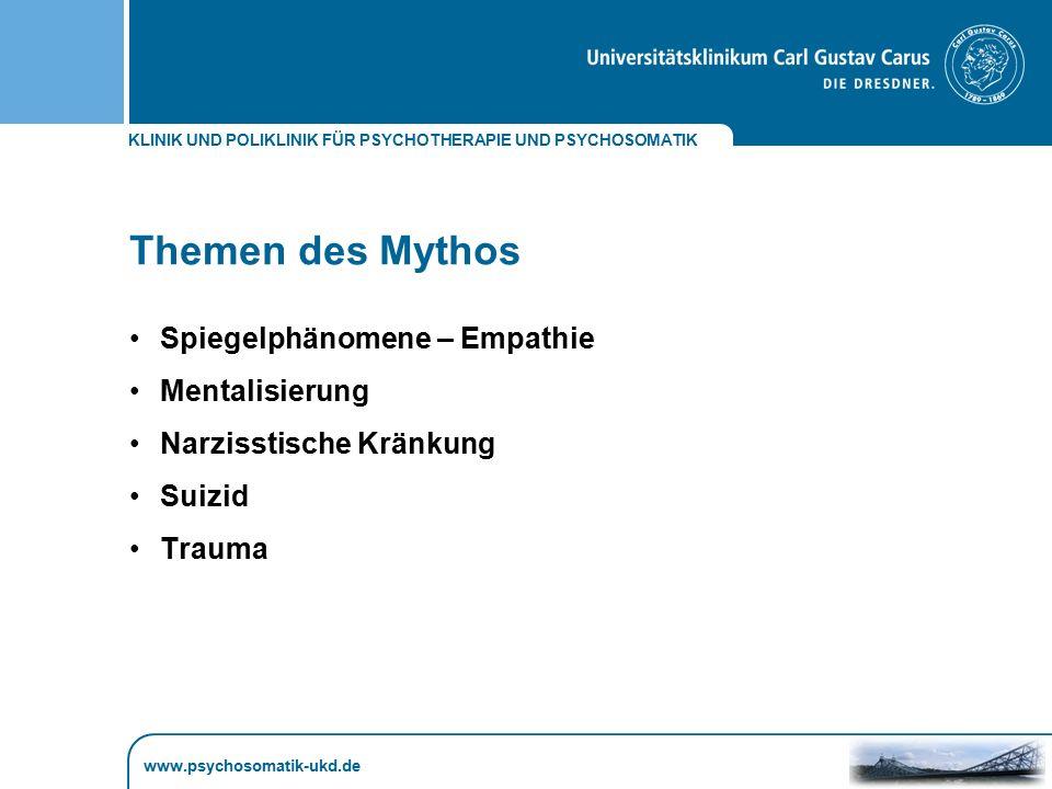 KLINIK UND POLIKLINIK FÜR PSYCHOTHERAPIE UND PSYCHOSOMATIK www.psychosomatik-ukd.de Themen des Mythos Spiegelphänomene – Empathie Mentalisierung Narzi