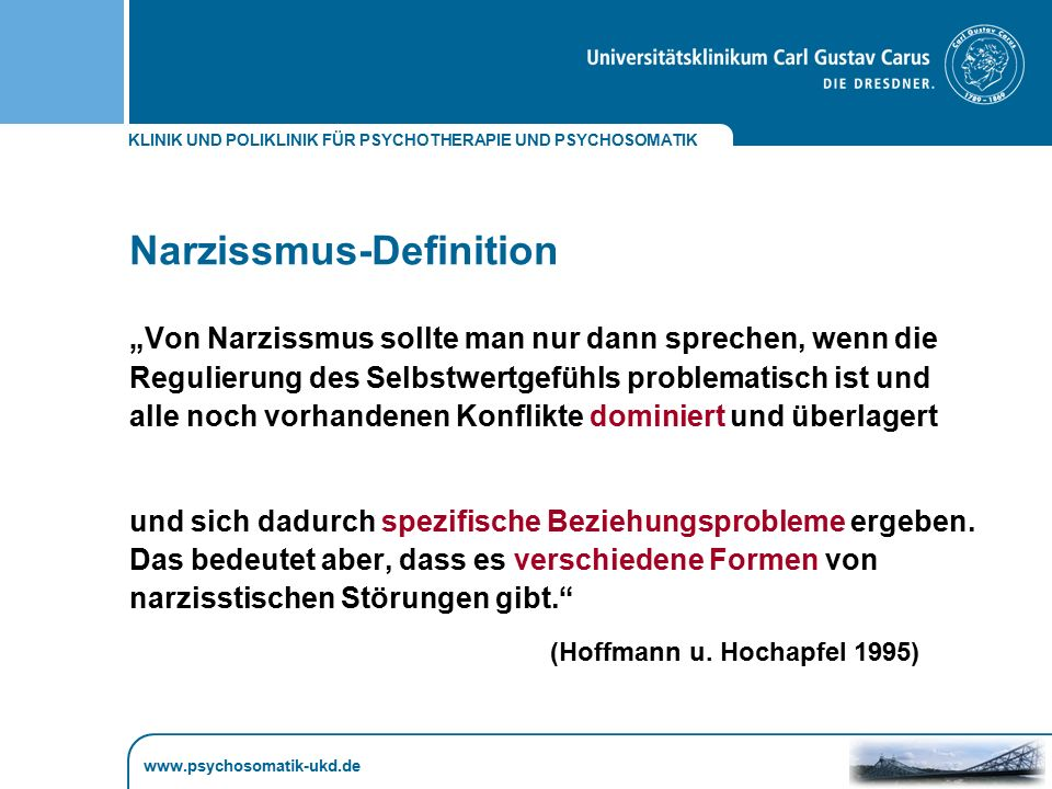 """KLINIK UND POLIKLINIK FÜR PSYCHOTHERAPIE UND PSYCHOSOMATIK www.psychosomatik-ukd.de Narzissmus-Definition """"Von Narzissmus sollte man nur dann sprechen"""
