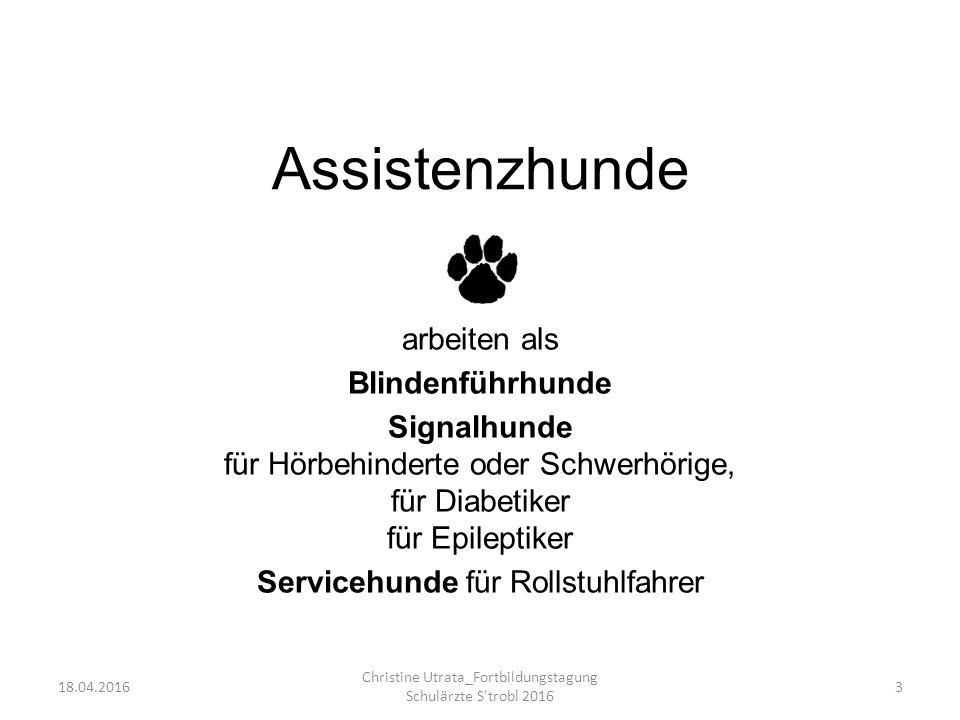Assistenzhunde arbeiten als Blindenführhunde Signalhunde für Hörbehinderte oder Schwerhörige, für Diabetiker für Epileptiker Servicehunde für Rollstuhlfahrer 18.04.2016 Christine Utrata_Fortbildungstagung Schulärzte S trobl 2016 3