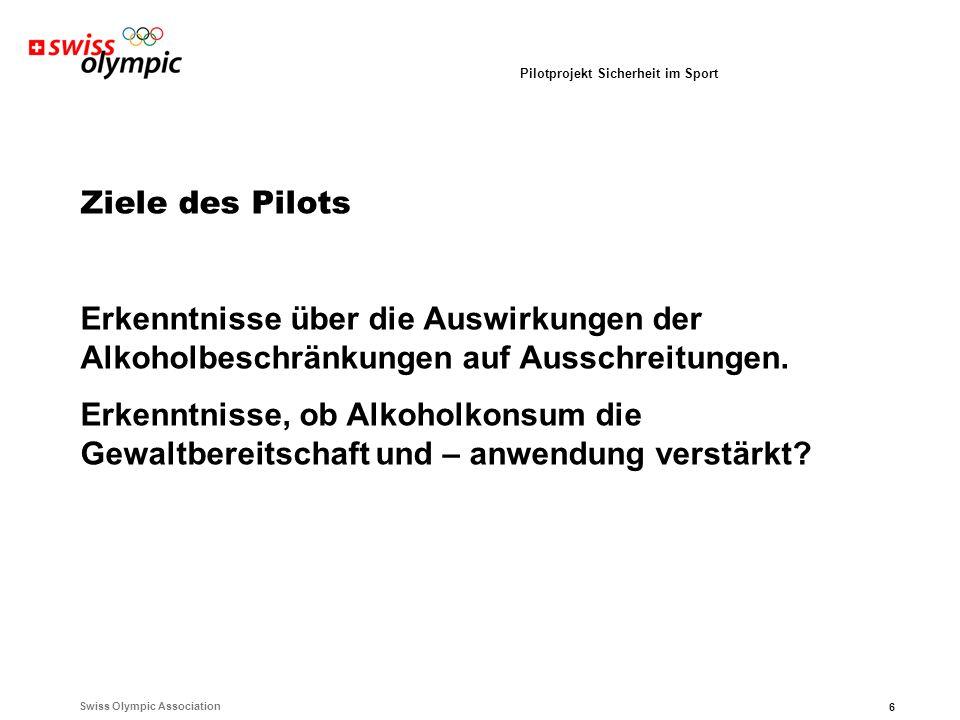 Swiss Olympic Association 6 Pilotprojekt Sicherheit im Sport Ziele des Pilots Erkenntnisse über die Auswirkungen der Alkoholbeschränkungen auf Ausschreitungen.