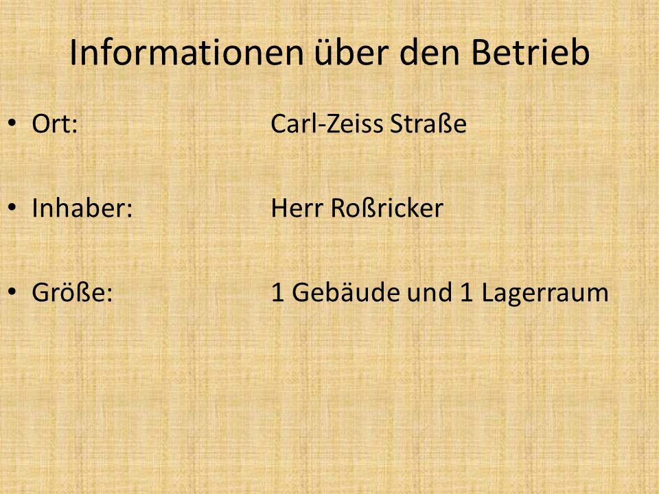 Informationen über den Betrieb Ort: Carl-Zeiss Straße Inhaber:Herr Roßricker Größe:1 Gebäude und 1 Lagerraum Ort: Carl-Zeiss Straße Inhaber:Herr Roßri