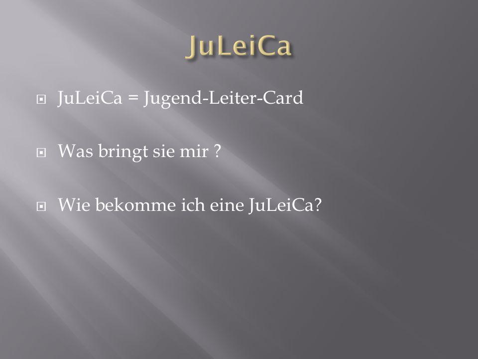 JJuLeiCa = Jugend-Leiter-Card WWas bringt sie mir WWie bekomme ich eine JuLeiCa