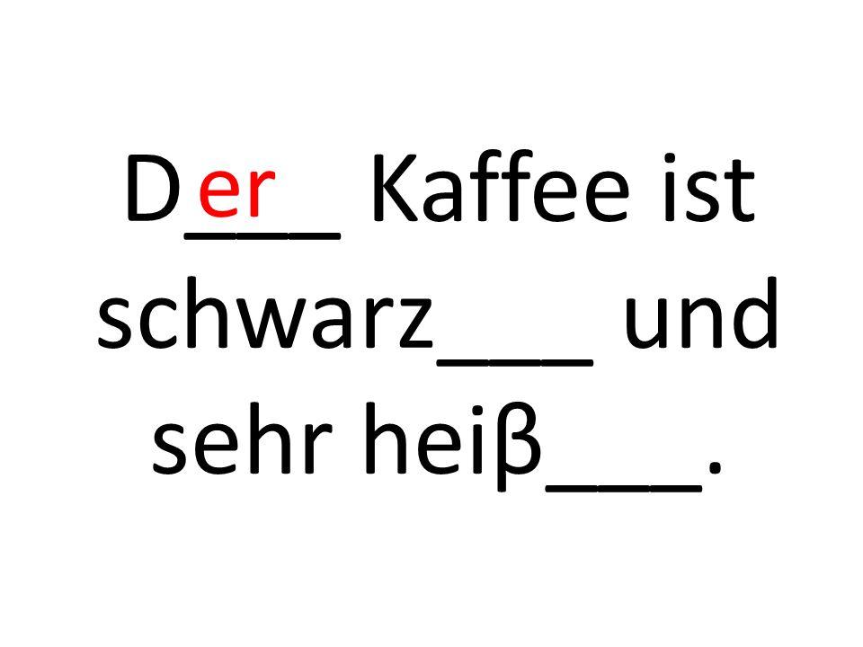 D___ Kaffee ist schwarz___ und sehr heiβ___. er