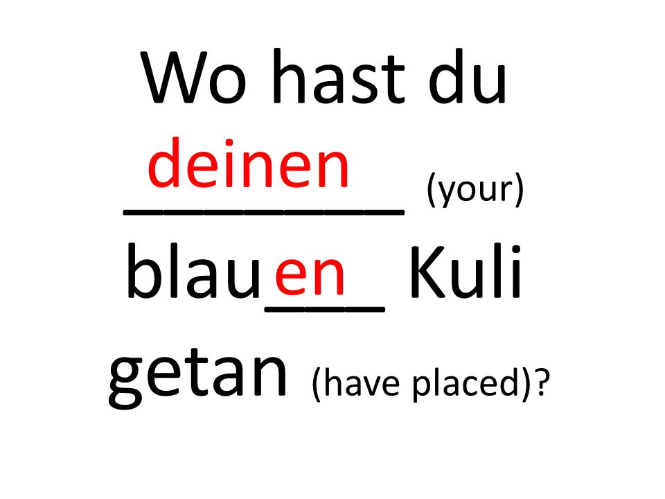 Wo hast du _______ (your) blau___ Kuli getan (have placed) deinen en