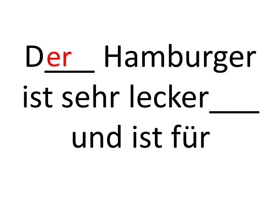 D___ Hamburger ist sehr lecker___ und ist für er