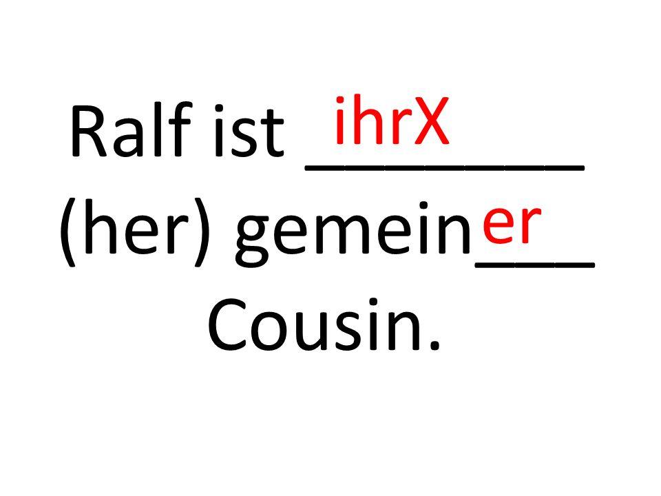 Ralf ist _______ (her) gemein___ Cousin. ihrX er