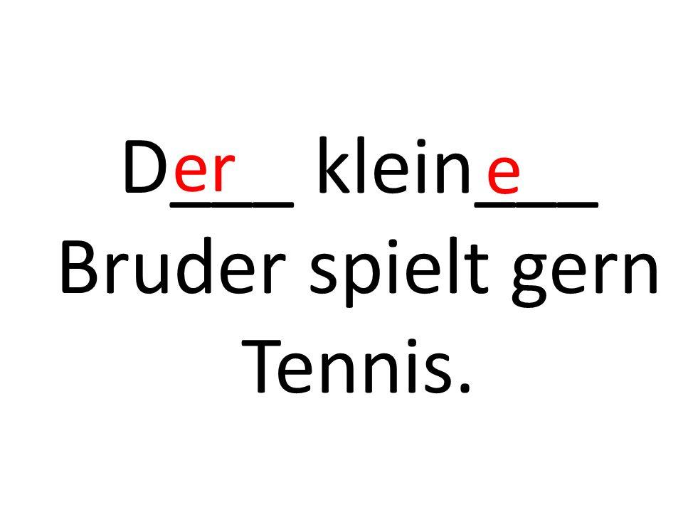 D___ klein___ Bruder spielt gern Tennis. er e