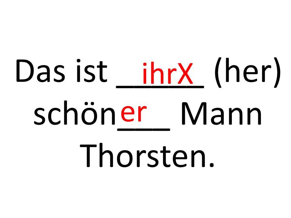 Das ist _____ (her) schön___ Mann Thorsten. ihrX er