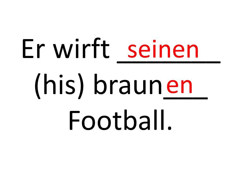 Er wirft _______ (his) braun___ Football. seinen en