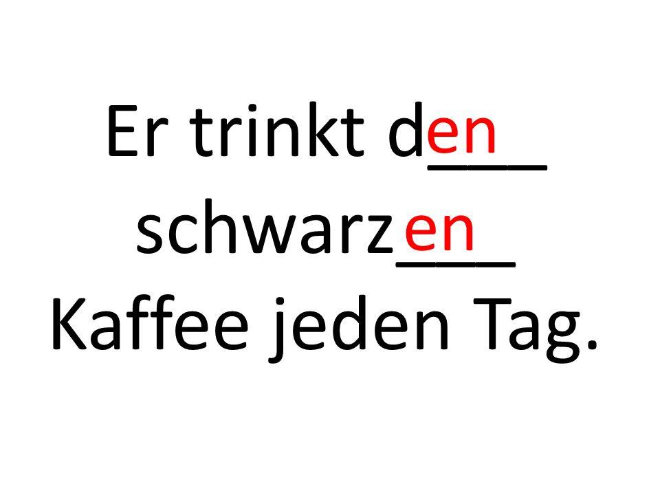 Er trinkt d___ schwarz___ Kaffee jeden Tag. en