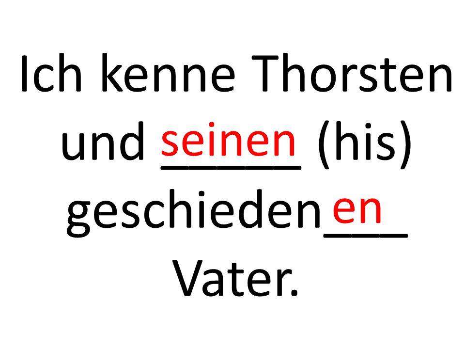 Ich kenne Thorsten und _____ (his) geschieden___ Vater. seinen en