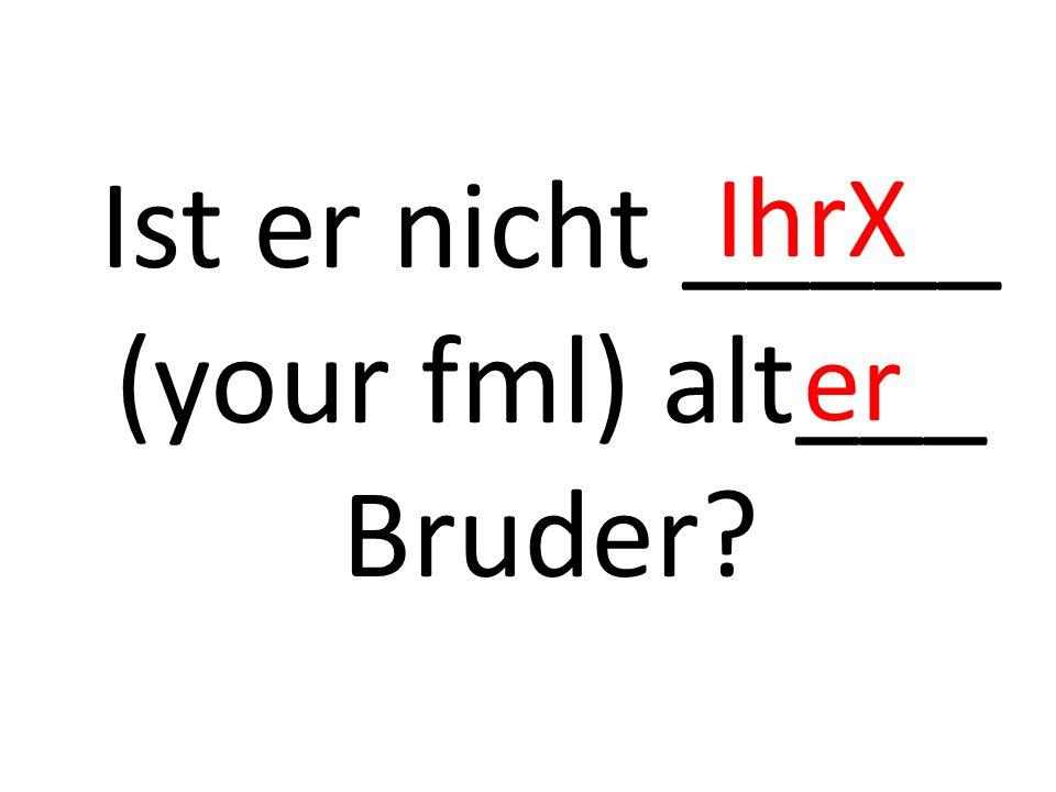 Ist er nicht _____ (your fml) alt___ Bruder? IhrX er
