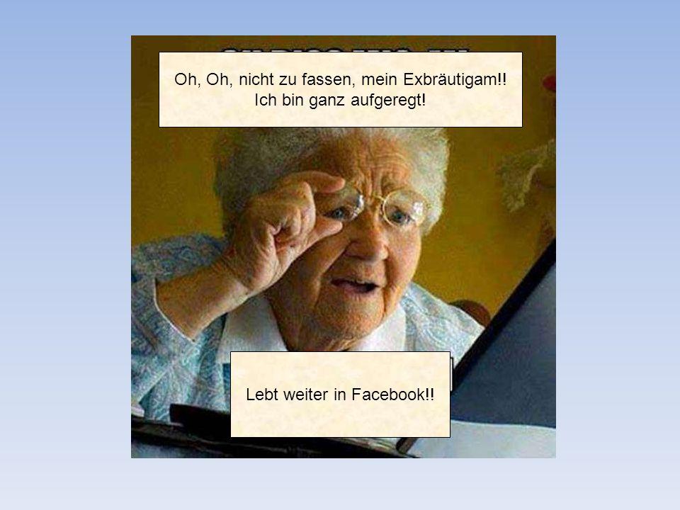 Oh, Oh, nicht zu fassen, mein Exbräutigam!! Ich bin ganz aufgeregt! Lebt weiter in Facebook!!