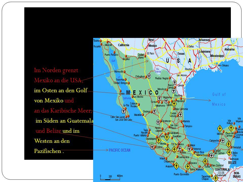 Im Norden grenzt Mexiko an die USA, im Osten an den Golf von Mexiko und an das Karibische Meer, im Süden an Guatemala und Belize und im Westen an den Pazifischen.