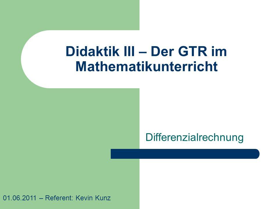 Didaktik III – Der GTR im Mathematikunterricht Differenzialrechnung 01.06.2011 – Referent: Kevin Kunz