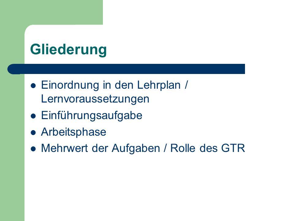 Gliederung Einordnung in den Lehrplan / Lernvoraussetzungen Einführungsaufgabe Arbeitsphase Mehrwert der Aufgaben / Rolle des GTR