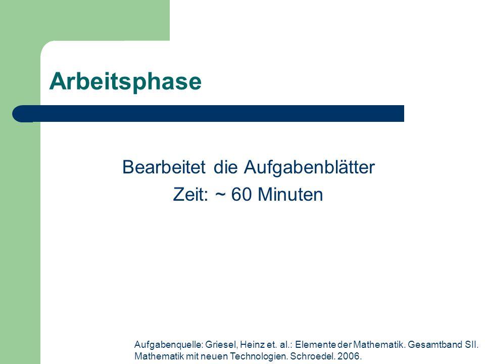 Arbeitsphase Bearbeitet die Aufgabenblätter Zeit: ~ 60 Minuten Aufgabenquelle: Griesel, Heinz et.