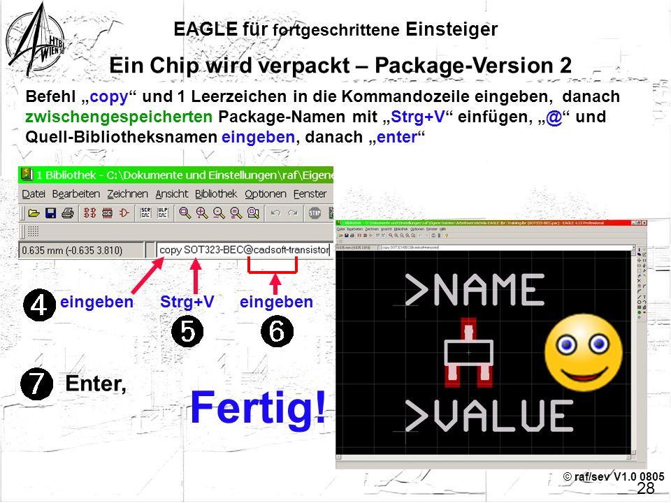 © raf/sev V1.0 0805 EAGLE für fortgeschrittene Einsteiger 27 Ein Chip wird verpackt – Package-Version 2 Andere Möglichkeit: der COPY-Befehl kann auch