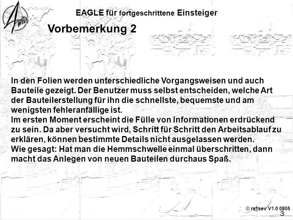 © raf/sev V1.0 0805 EAGLE für fortgeschrittene Einsteiger Vorbemerkung 1 Das Erstellen eines neuen Bauteils ist für den Einsteiger eine große Hürde, d