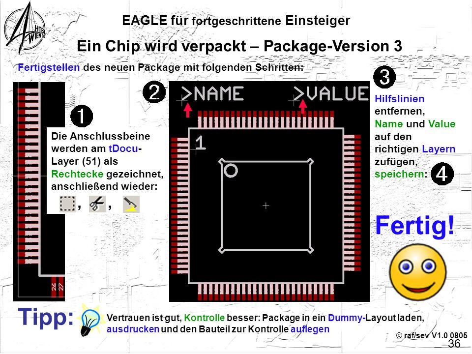 © raf/sev V1.0 0805 EAGLE für fortgeschrittene Einsteiger 35 Ein Chip wird verpackt – Package-Version 3 In die Kommandozeile wird eine vom Standard ab