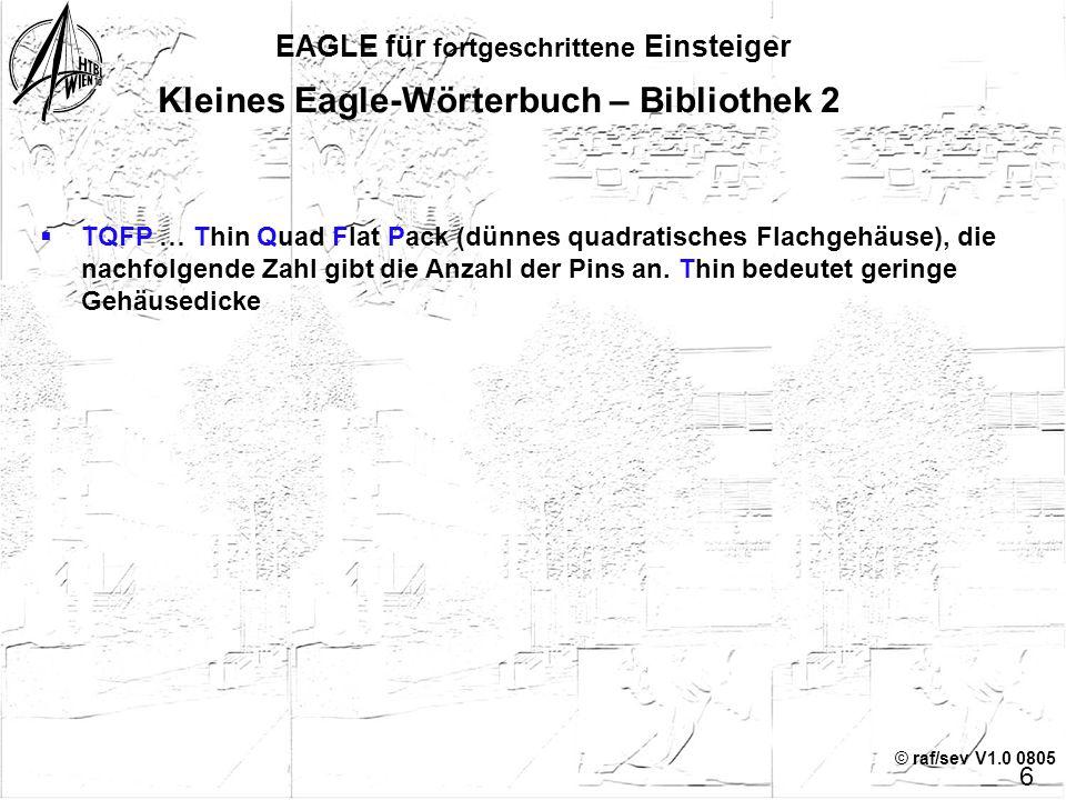 © raf/sev V1.0 0805 5 EAGLE für fortgeschrittene Einsteiger  Symbol … (genormtes) Schaltzeichen  Package … Gehäuse-Form, mechanische Details  Devic