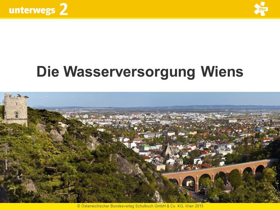 © Österreichischer Bundesverlag Schulbuch GmbH & Co. KG, Wien 2015 2 Die Wasserversorgung Wiens