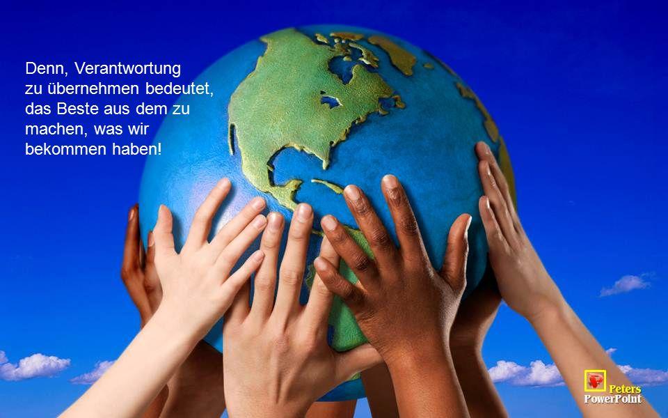 Denn, Verantwortung zu übernehmen bedeutet, das Beste aus dem zu machen, was wir bekommen haben!