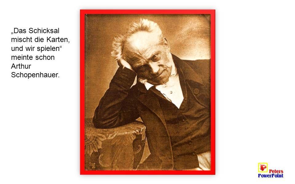 """""""Das Schicksal mischt die Karten, und wir spielen meinte schon Arthur Schopenhauer."""