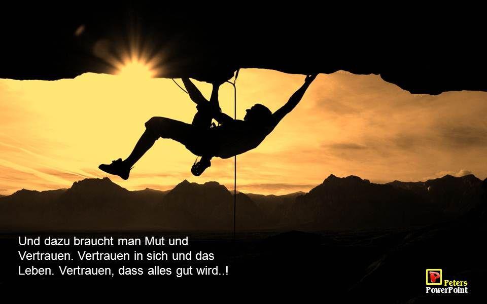 Und dazu braucht man Mut und Vertrauen. Vertrauen in sich und das Leben. Vertrauen, dass alles gut wird..!