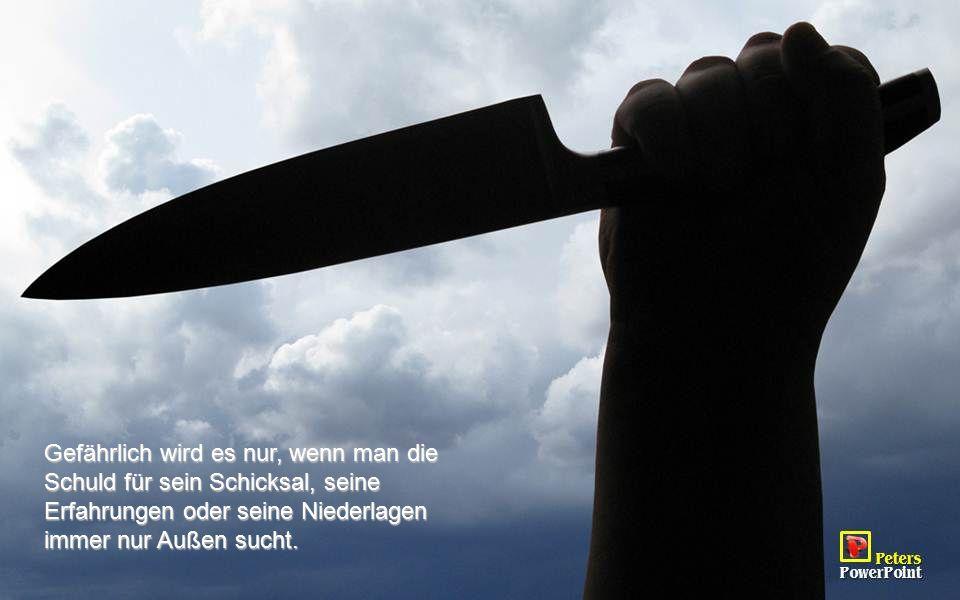 Gefährlich wird es nur, wenn man die Schuld für sein Schicksal, seine Erfahrungen oder seine Niederlagen immer nur Außen sucht.
