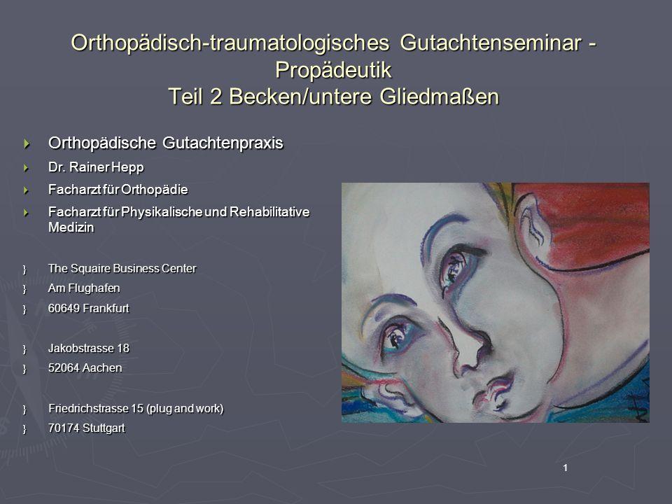 1 Orthopädisch-traumatologisches Gutachtenseminar - Propädeutik Teil 2 Becken/untere Gliedmaßen  Orthopädische Gutachtenpraxis  Dr. Rainer Hepp  Fa