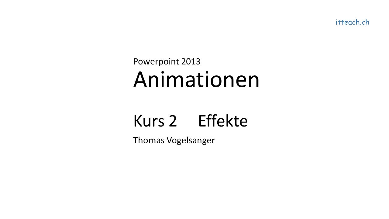 itteach.ch Powerpoint 2013 Animationen Kurs 2 Effekte Thomas Vogelsanger