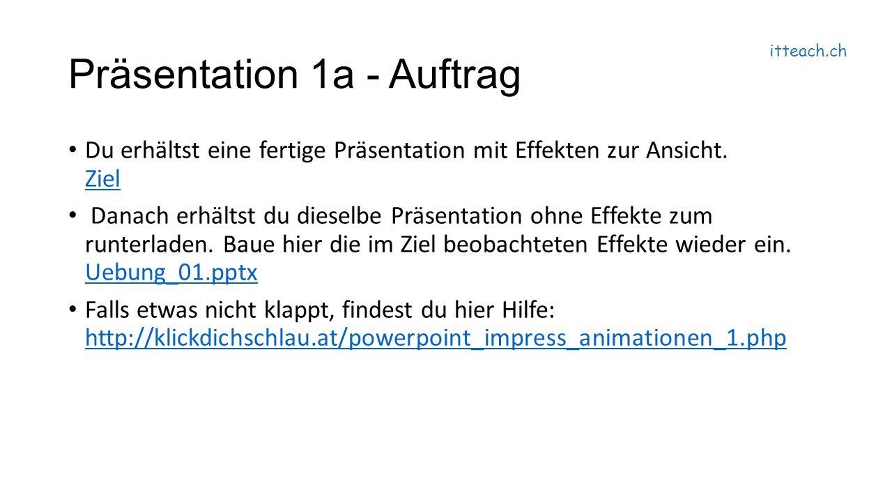itteach.ch Präsentation 1a - Auftrag Du erhältst eine fertige Präsentation mit Effekten zur Ansicht.