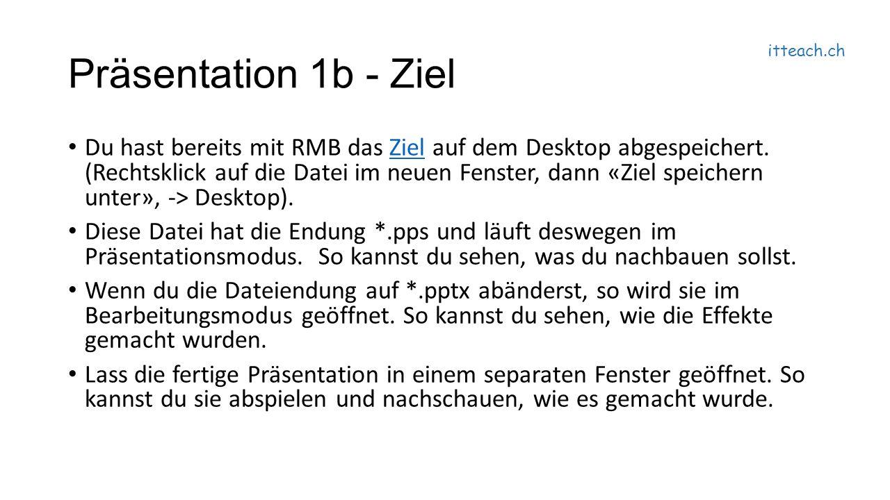 itteach.ch Präsentation 1b - Ziel Du hast bereits mit RMB das Ziel auf dem Desktop abgespeichert.