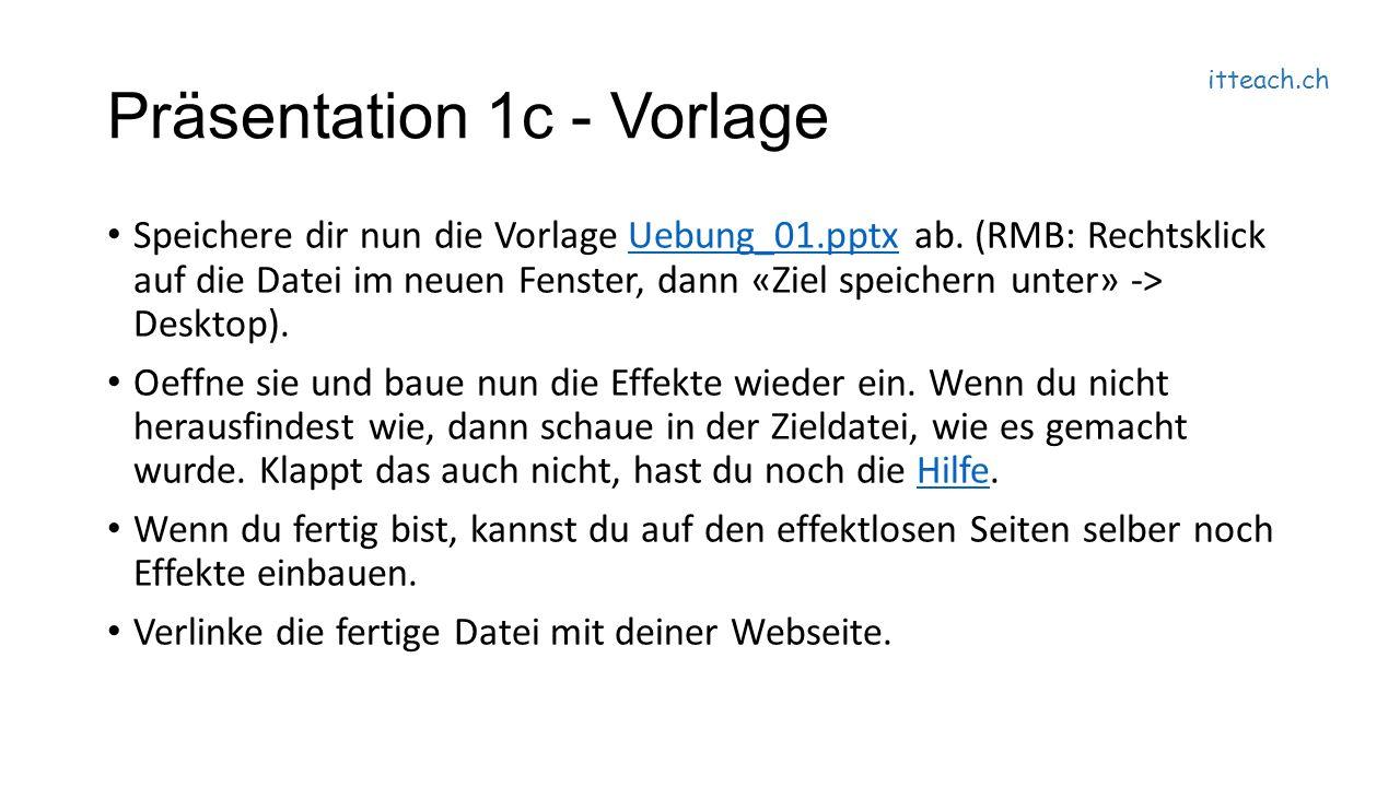 itteach.ch Präsentation 1c - Vorlage Speichere dir nun die Vorlage Uebung_01.pptx ab.