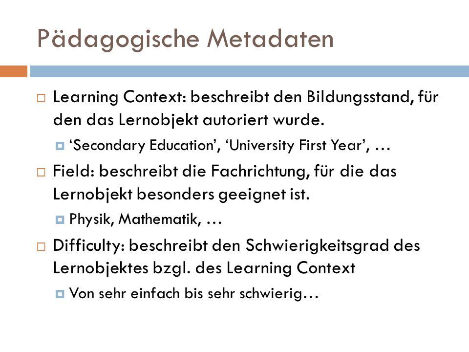 Pädagogische Metadaten  Learning Context: beschreibt den Bildungsstand, für den das Lernobjekt autoriert wurde.  'Secondary Education', 'University