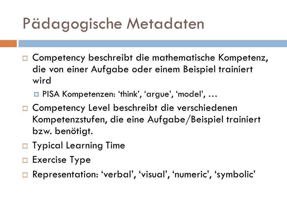 Pädagogische Metadaten  Competency beschreibt die mathematische Kompetenz, die von einer Aufgabe oder einem Beispiel trainiert wird  PISA Kompetenzen: 'think', 'argue', 'model', …  Competency Level beschreibt die verschiedenen Kompetenzstufen, die eine Aufgabe/Beispiel trainiert bzw.