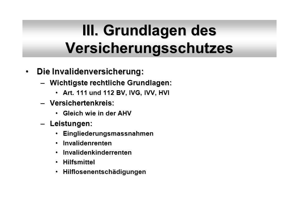 III. Grundlagen des Versicherungsschutzes Die Invalidenversicherung:Die Invalidenversicherung: –Wichtigste rechtliche Grundlagen: Art. 111 und 112 BV,