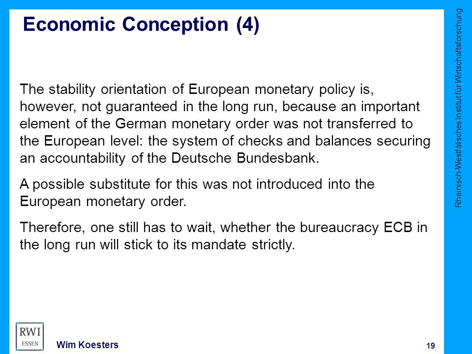 Rheinisch-Westfälisches Institut für Wirtschaftsforschung 19 Wim Koesters Economic Conception (4) The stability orientation of European monetary policy is, however, not guaranteed in the long run, because an important element of the German monetary order was not transferred to the European level: the system of checks and balances securing an accountability of the Deutsche Bundesbank.