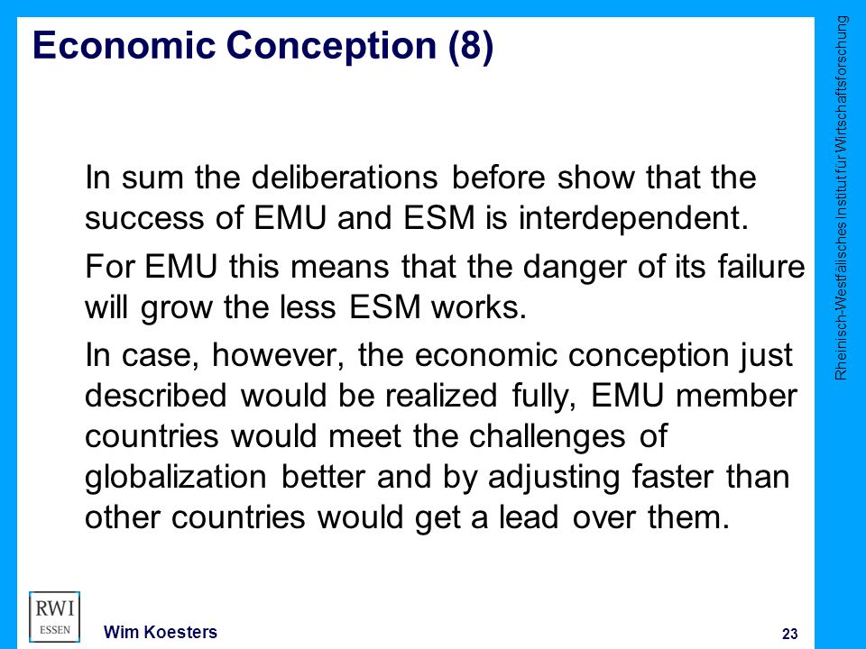 Rheinisch-Westfälisches Institut für Wirtschaftsforschung 23 Wim Koesters Economic Conception (8) In sum the deliberations before show that the success of EMU and ESM is interdependent.
