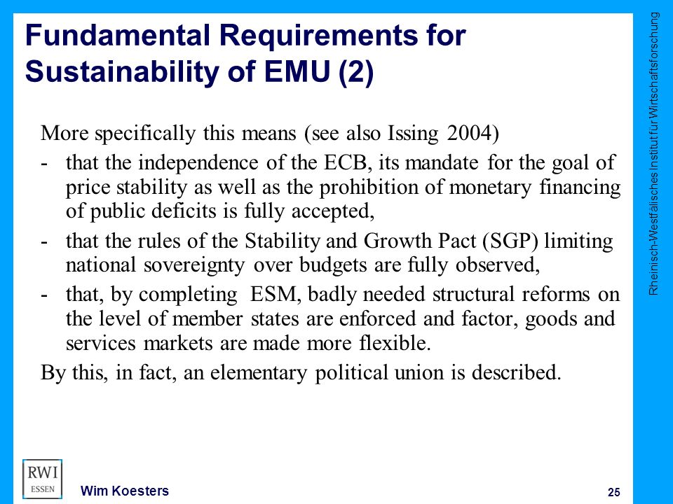 Rheinisch-Westfälisches Institut für Wirtschaftsforschung 25 Wim Koesters Fundamental Requirements for Sustainability of EMU (2) More specifically this means (see also Issing 2004) -that the independence of the ECB, its mandate for the goal of price stability as well as the prohibition of monetary financing of public deficits is fully accepted, -that the rules of the Stability and Growth Pact (SGP) limiting national sovereignty over budgets are fully observed, -that, by completing ESM, badly needed structural reforms on the level of member states are enforced and factor, goods and services markets are made more flexible.