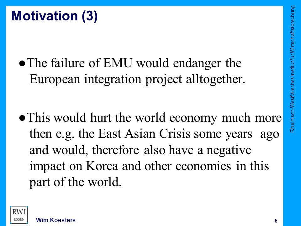 Rheinisch-Westfälisches Institut für Wirtschaftsforschung 5 Wim Koesters Motivation (3) ●The failure of EMU would endanger the European integration project alltogether.