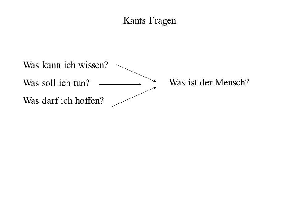 Kants Fragen Was kann ich wissen? Was soll ich tun? Was darf ich hoffen? Was ist der Mensch?