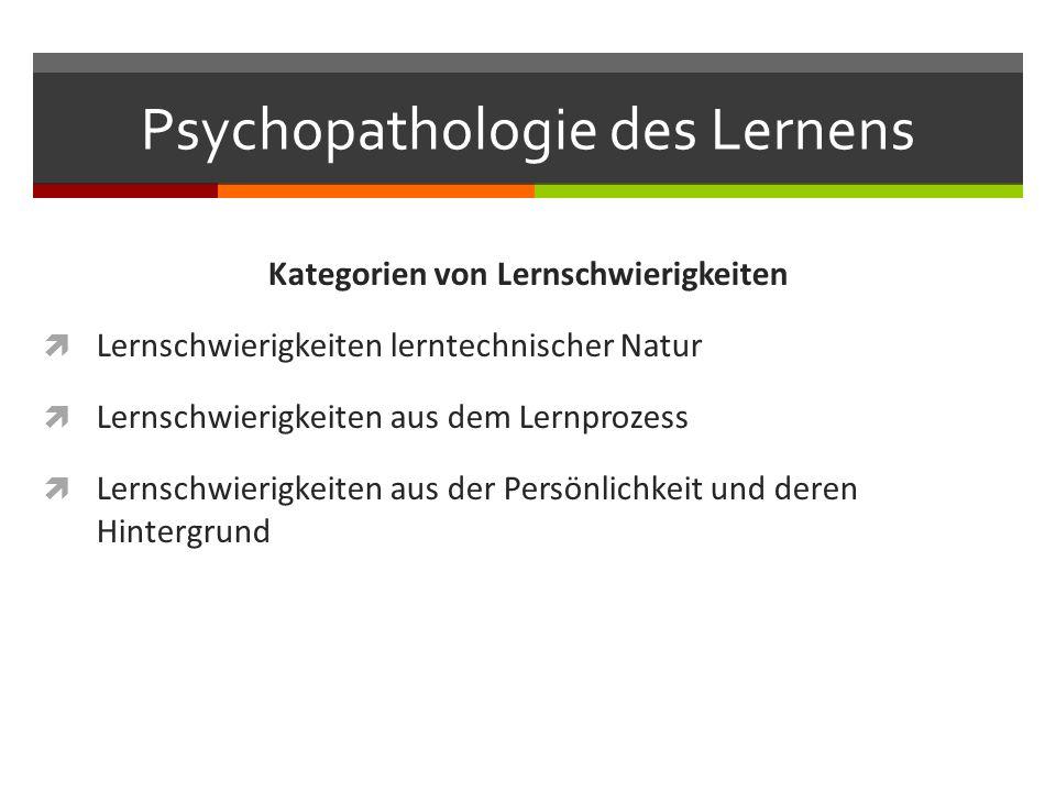 Psychopathologie des Lernens Kategorien von Lernschwierigkeiten  Lernschwierigkeiten lerntechnischer Natur  Lernschwierigkeiten aus dem Lernprozess  Lernschwierigkeiten aus der Persönlichkeit und deren Hintergrund