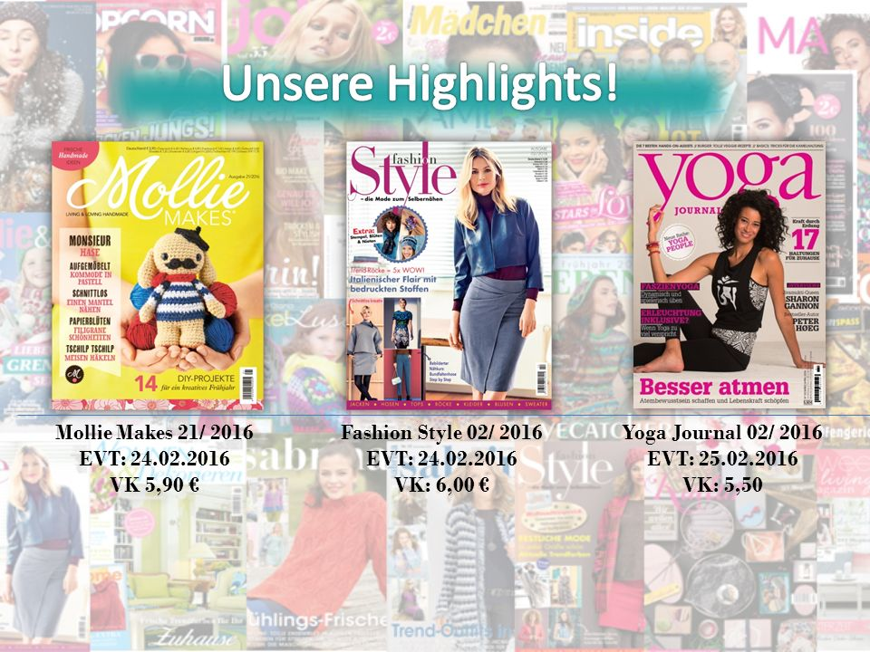 Mollie Makes 21/ 2016 EVT: 24.02.2016 VK 5,90 € Fashion Style 02/ 2016 EVT: 24.02.2016 VK: 6,00 € Yoga Journal 02/ 2016 EVT: 25.02.2016 VK: 5,50