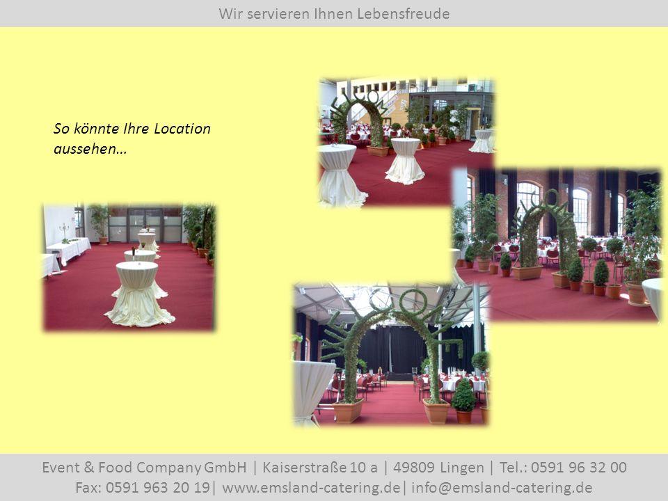 Wir servieren Ihnen Lebensfreude Event & Food Company GmbH   Kaiserstraße 10 a   49809 Lingen   Tel.: 0591 96 32 00 Fax: 0591 963 20 19  www.emsland-catering.de  info@emsland-catering.de So könnte Ihre Location aussehen…
