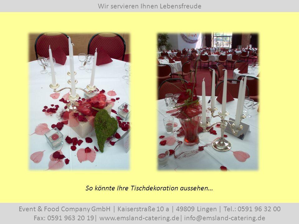 Wir servieren Ihnen Lebensfreude Event & Food Company GmbH   Kaiserstraße 10 a   49809 Lingen   Tel.: 0591 96 32 00 Fax: 0591 963 20 19  www.emsland-catering.de  info@emsland-catering.de So könnte Ihre Tischdekoration aussehen…