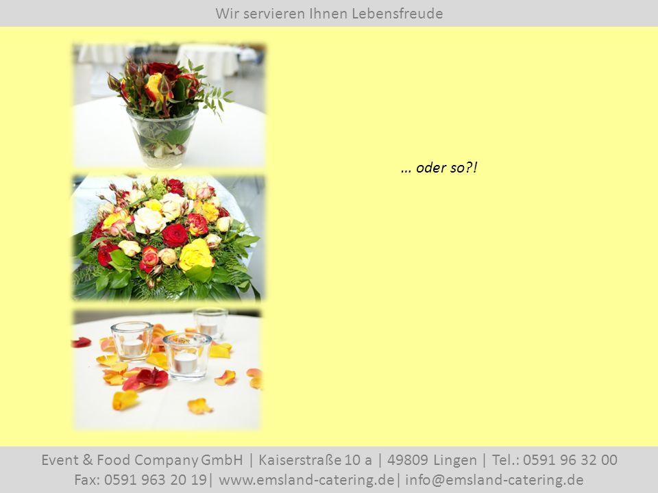 Wir servieren Ihnen Lebensfreude Event & Food Company GmbH   Kaiserstraße 10 a   49809 Lingen   Tel.: 0591 96 32 00 Fax: 0591 963 20 19  www.emsland-catering.de  info@emsland-catering.de … oder so !