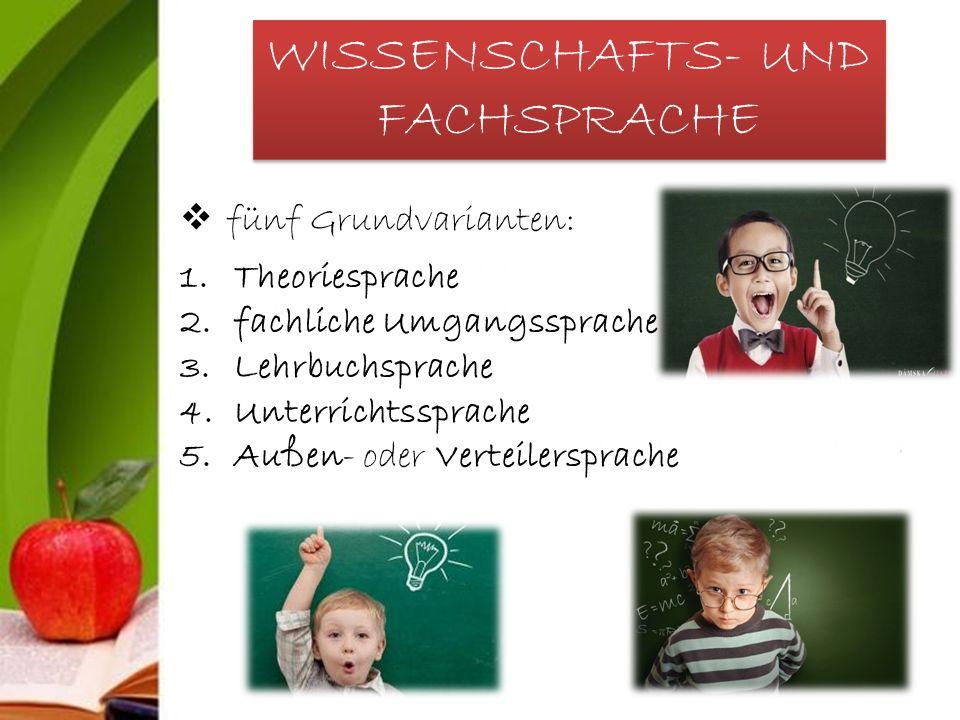 WISSENSCHAFTS- UND FACHSPRACHE  fünf Grundvarianten: 1.Theoriesprache 2.fachliche Umgangssprache 3.Lehrbuchsprache 4.Unterrichtssprache 5.Außen- oder Verteilersprache